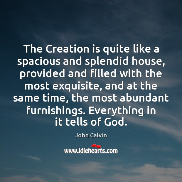 The Creation is quite like a spacious and splendid house, provided and John Calvin Picture Quote