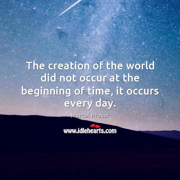 The creation of the world did not occur at the beginning of time, it occurs every day. Image
