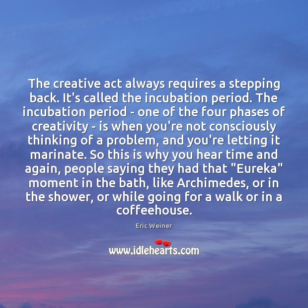 The creative act always requires a stepping back. It's called the incubation Eric Weiner Picture Quote