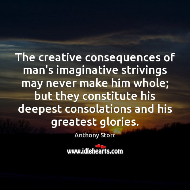 Image, The creative consequences of man's imaginative strivings may never make him whole;