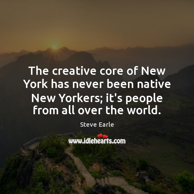 The creative core of New York has never been native New Yorkers; Steve Earle Picture Quote