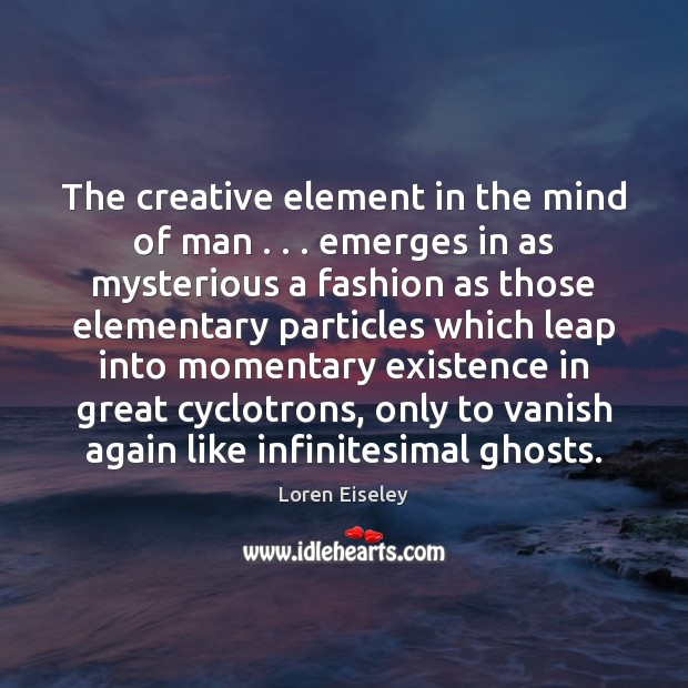 The creative element in the mind of man . . . emerges in as mysterious Loren Eiseley Picture Quote