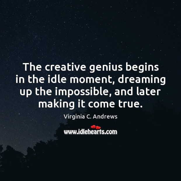 Image, The creative genius begins in the idle moment, dreaming up the impossible,