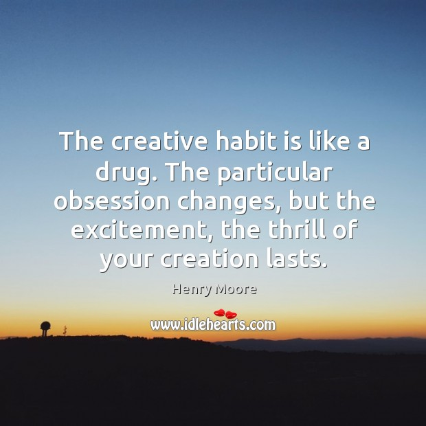 The creative habit is like a drug. The particular obsession changes, but the excitement, the thrill of your creation lasts. Henry Moore Picture Quote