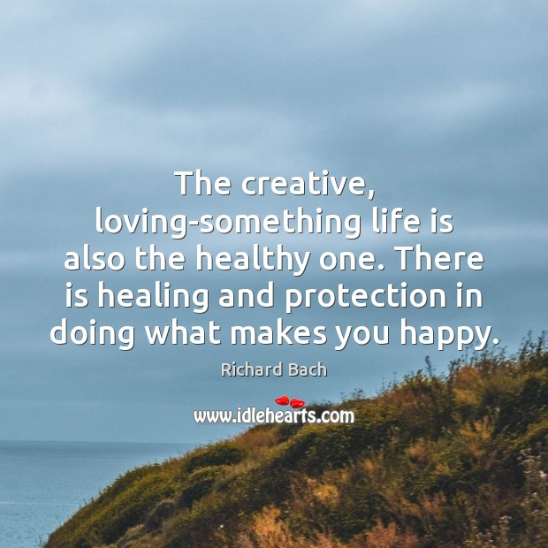 The creative, loving-something life is also the healthy one. There is healing Image