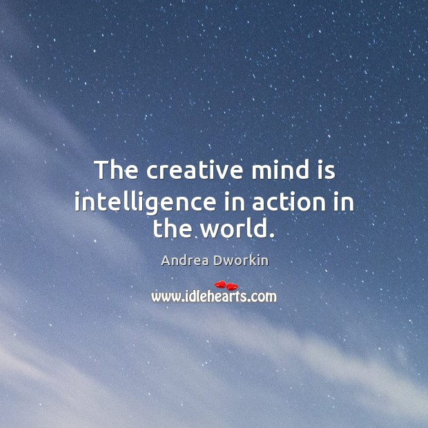 The creative mind is intelligence in action in the world. Andrea Dworkin Picture Quote