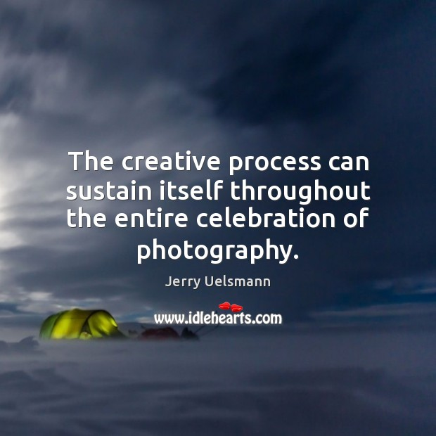 Image, The creative process can sustain itself throughout the entire celebration of photography.