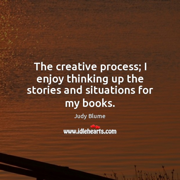 Image, The creative process; I enjoy thinking up the stories and situations for my books.