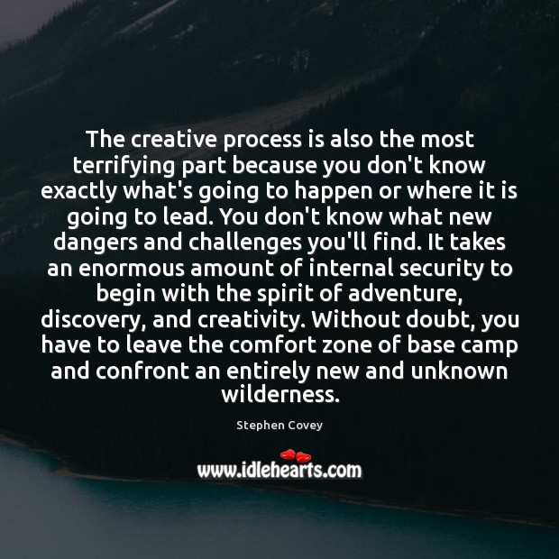 The creative process is also the most terrifying part because you don't Stephen Covey Picture Quote