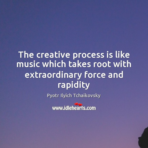 The creative process is like music which takes root with extraordinary force and rapidity Image
