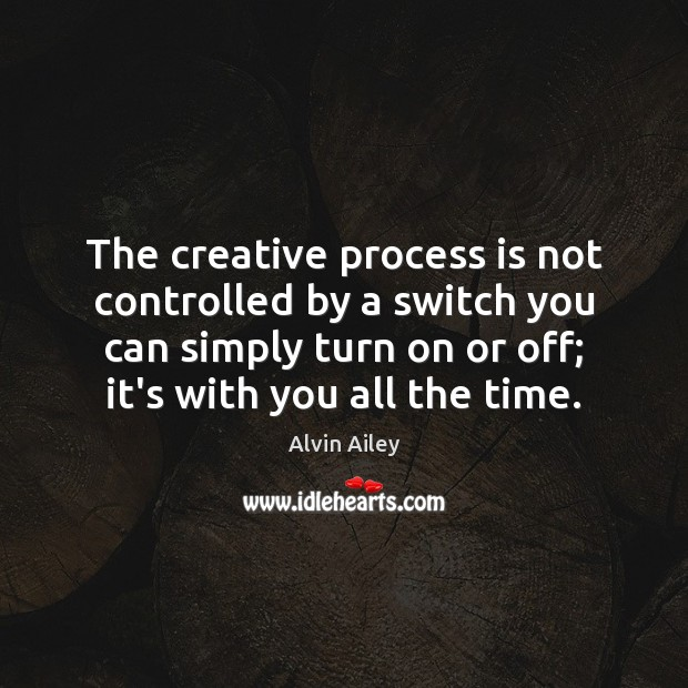 The creative process is not controlled by a switch you can simply Alvin Ailey Picture Quote