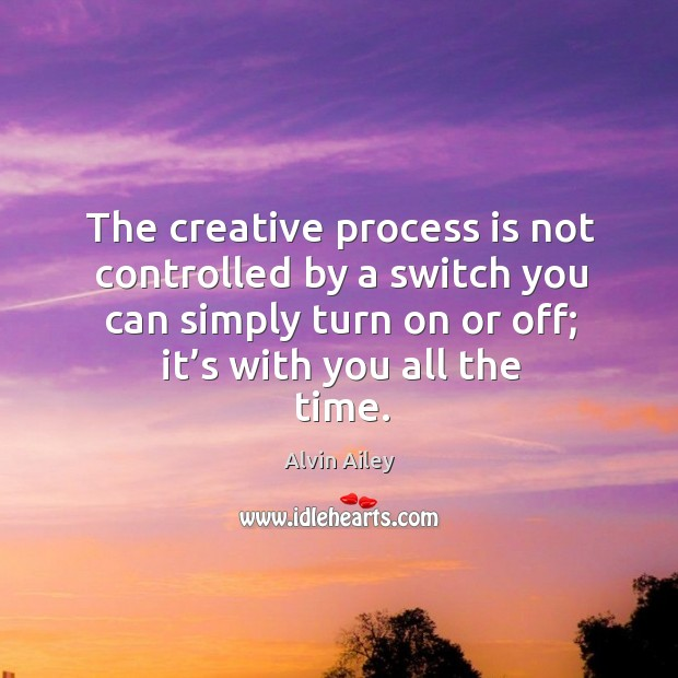 The creative process is not controlled by a switch you can simply turn on or off; it's with you all the time. Alvin Ailey Picture Quote
