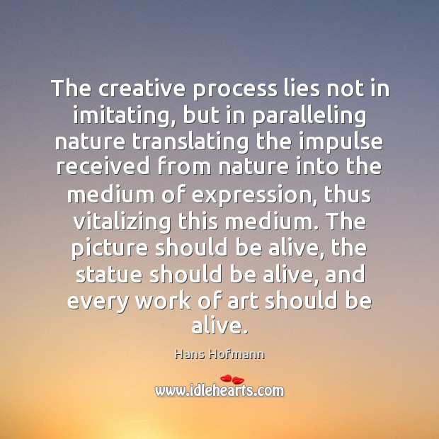 The creative process lies not in imitating, but in paralleling nature translating Hans Hofmann Picture Quote