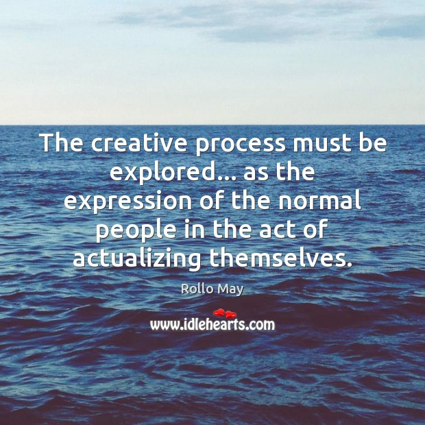 The creative process must be explored… as the expression of the normal Image