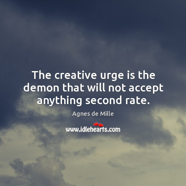 Image, The creative urge is the demon that will not accept anything second rate.
