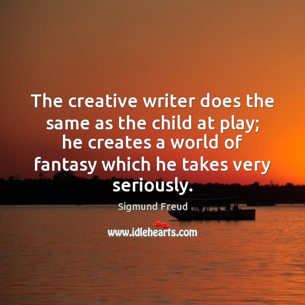 The creative writer does the same as the child at play; he Image