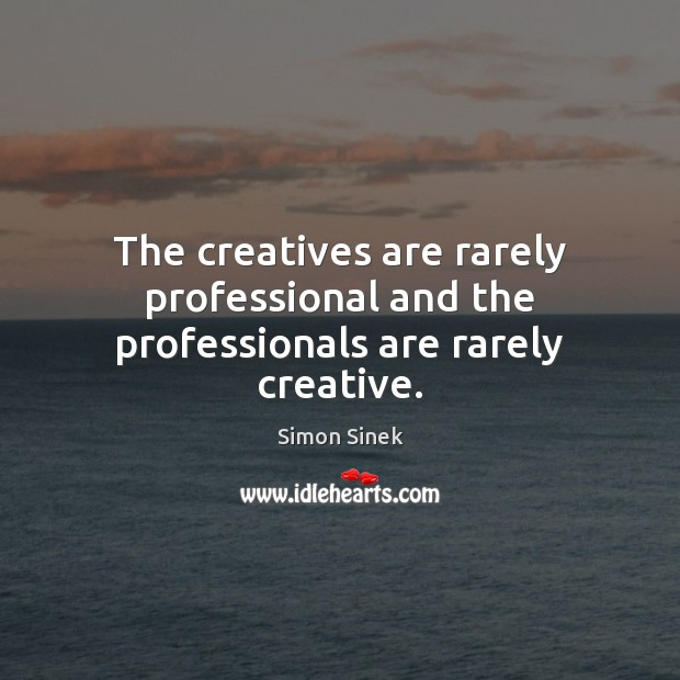 The creatives are rarely professional and the professionals are rarely creative. Simon Sinek Picture Quote