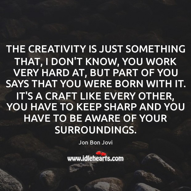 THE CREATIVITY IS JUST SOMETHING THAT, I DON'T KNOW, YOU WORK VERY Image