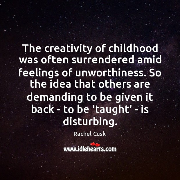 The creativity of childhood was often surrendered amid feelings of unworthiness. So Rachel Cusk Picture Quote