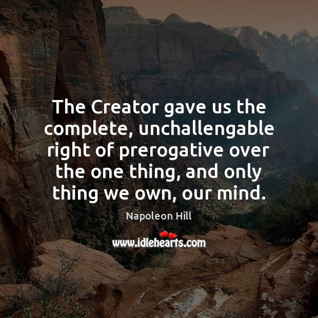 The Creator gave us the complete, unchallengable right of prerogative over the Napoleon Hill Picture Quote