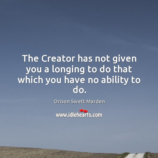 The creator has not given you a longing to do that which you have no ability to do. Image