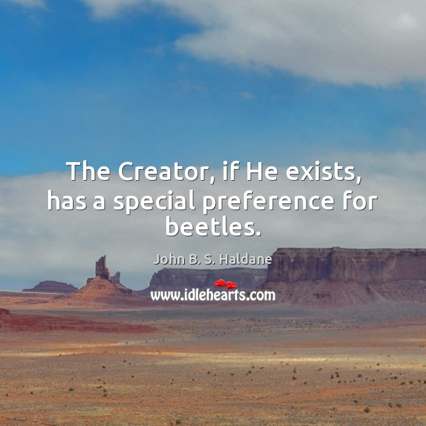 The Creator, if He exists, has a special preference for beetles. John B. S. Haldane Picture Quote