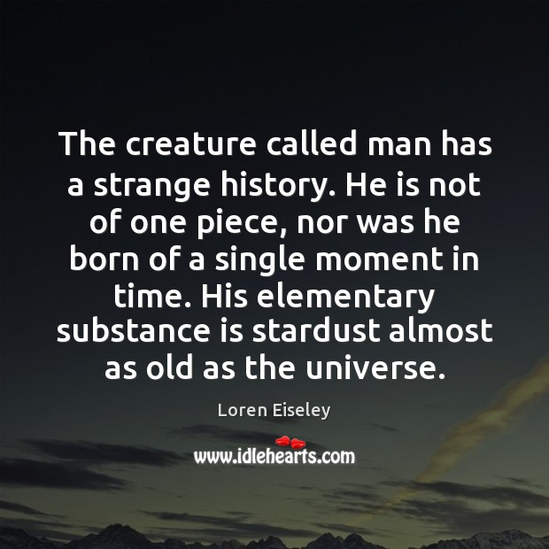 The creature called man has a strange history. He is not of Loren Eiseley Picture Quote
