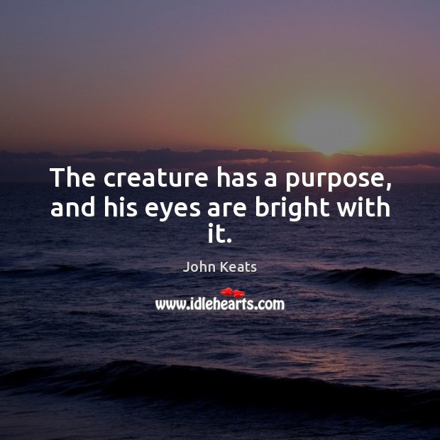 The creature has a purpose, and his eyes are bright with it. John Keats Picture Quote