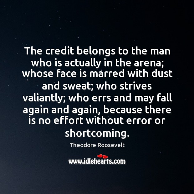 The credit belongs to the man who is actually in the arena; Theodore Roosevelt Picture Quote