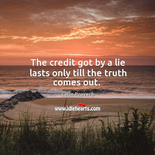 The credit got by a lie lasts only till the truth comes out. Image