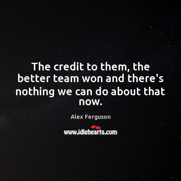 The credit to them, the better team won and there's nothing we can do about that now. Alex Ferguson Picture Quote
