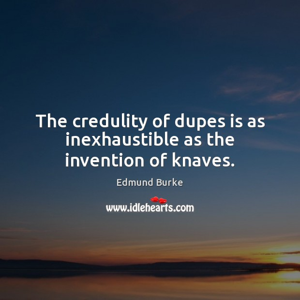 Image, The credulity of dupes is as inexhaustible as the invention of knaves.