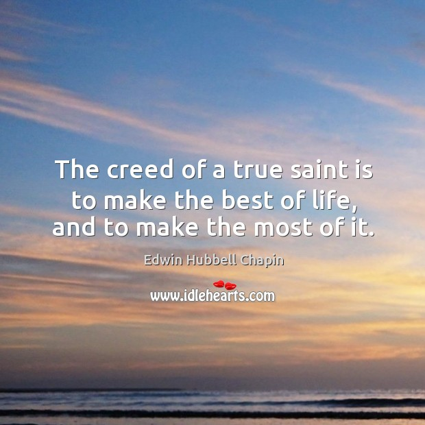 The creed of a true saint is to make the best of life, and to make the most of it. Edwin Hubbell Chapin Picture Quote