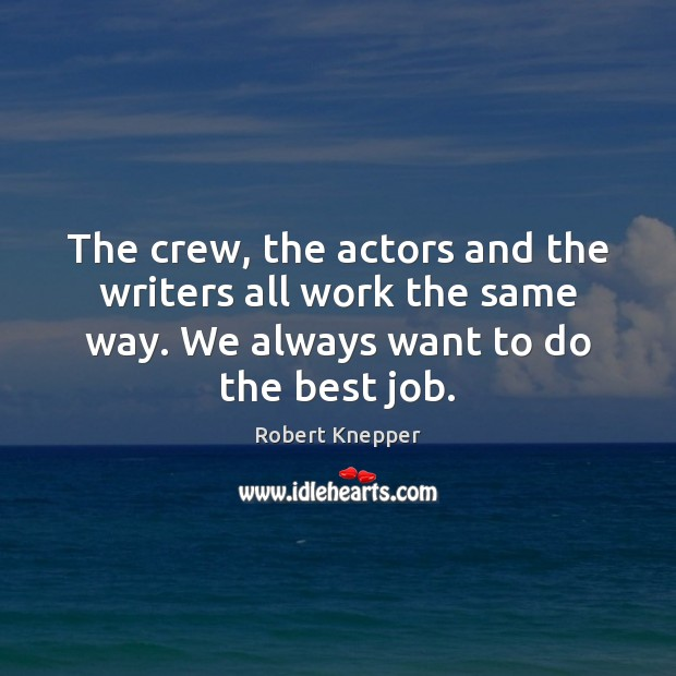 Image, The crew, the actors and the writers all work the same way.