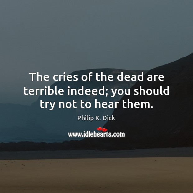 The cries of the dead are terrible indeed; you should try not to hear them. Image