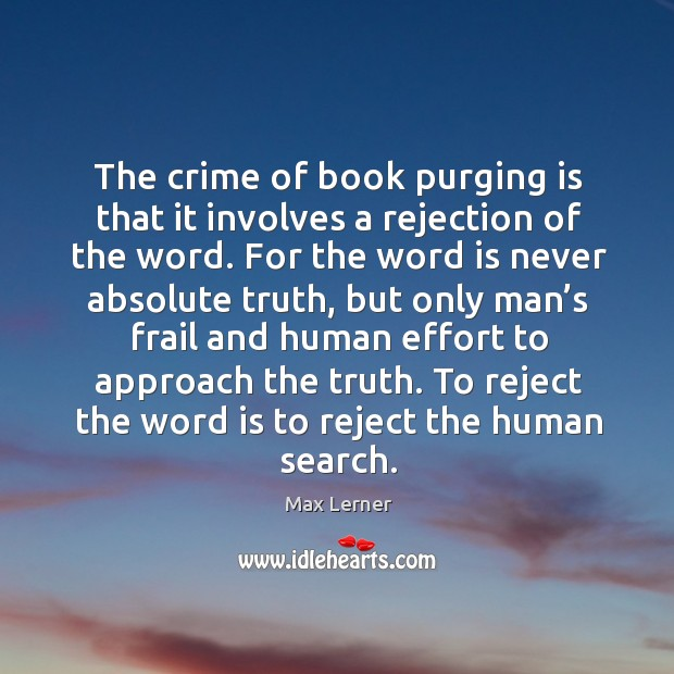 The crime of book purging is that it involves a rejection of the word. Max Lerner Picture Quote