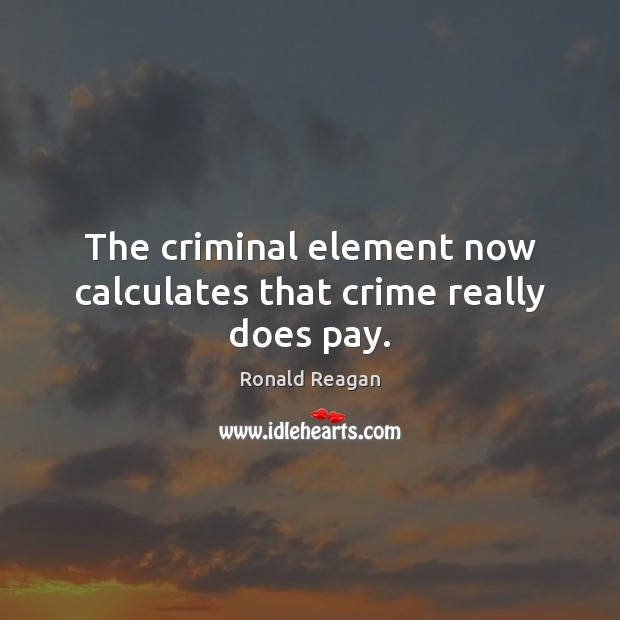 Image, The criminal element now calculates that crime really does pay.