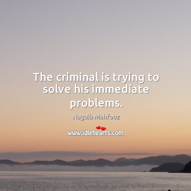 The criminal is trying to solve his immediate problems. Naguib Mahfouz Picture Quote