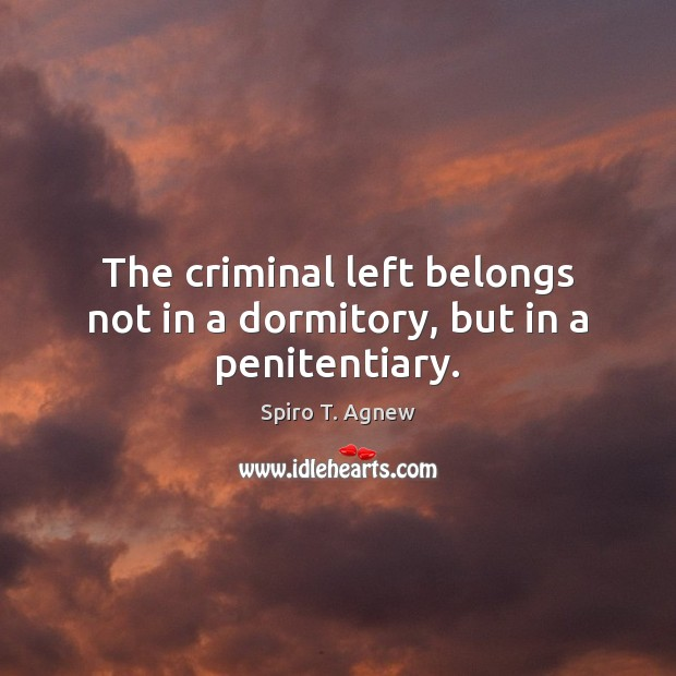 The criminal left belongs not in a dormitory, but in a penitentiary. Image