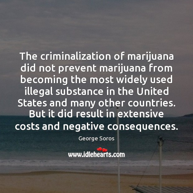 The criminalization of marijuana did not prevent marijuana from becoming the most George Soros Picture Quote