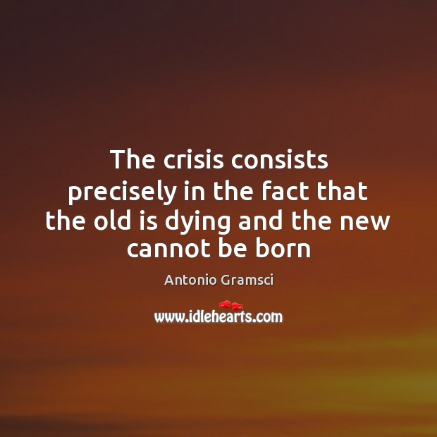 Image, The crisis consists precisely in the fact that the old is dying and the new cannot be born