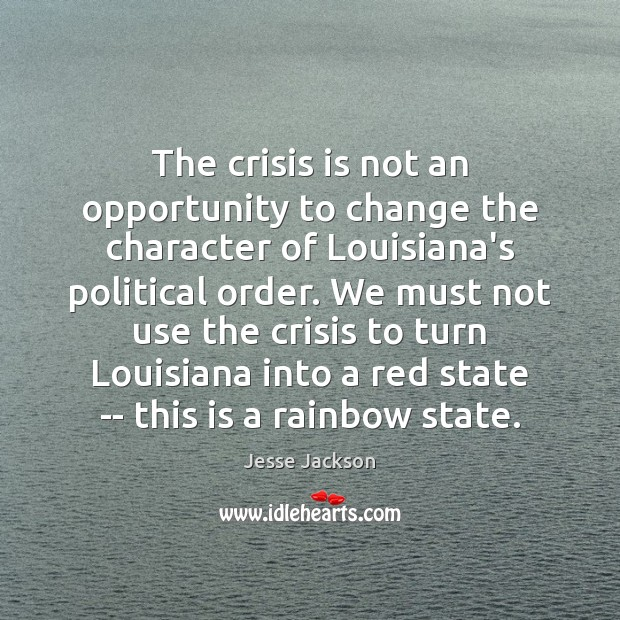 The crisis is not an opportunity to change the character of Louisiana's Jesse Jackson Picture Quote