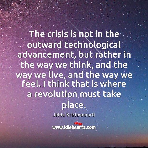 The crisis is not in the outward technological advancement, but rather in Jiddu Krishnamurti Picture Quote
