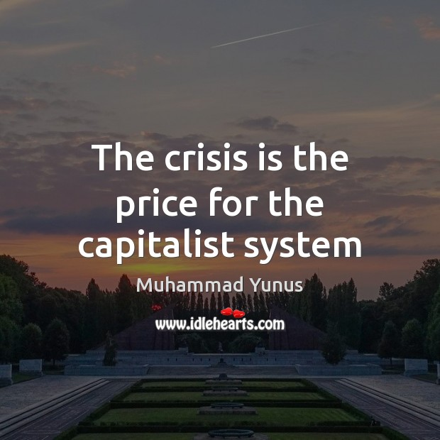 The crisis is the price for the capitalist system Muhammad Yunus Picture Quote