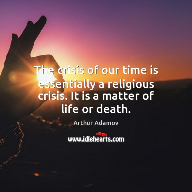 Image, The crisis of our time is essentially a religious crisis. It is a matter of life or death.