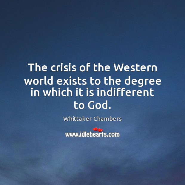 The crisis of the Western world exists to the degree in which it is indifferent to God. Whittaker Chambers Picture Quote