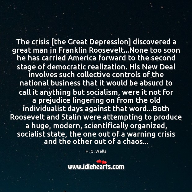The crisis [the Great Depression] discovered a great man in Franklin Roosevelt… H. G. Wells Picture Quote