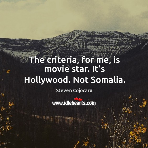 The criteria, for me, is movie star. It's hollywood. Not somalia. Steven Cojocaru Picture Quote