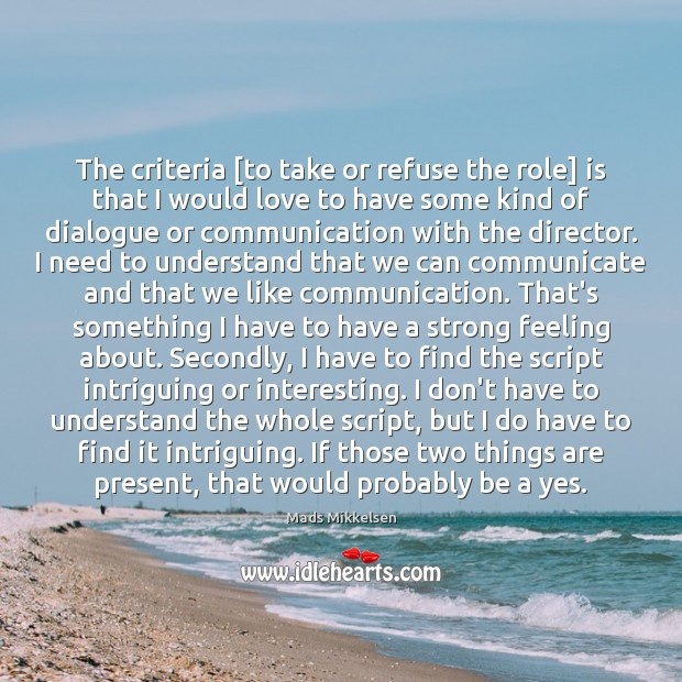 The criteria [to take or refuse the role] is that I would Communication Quotes Image