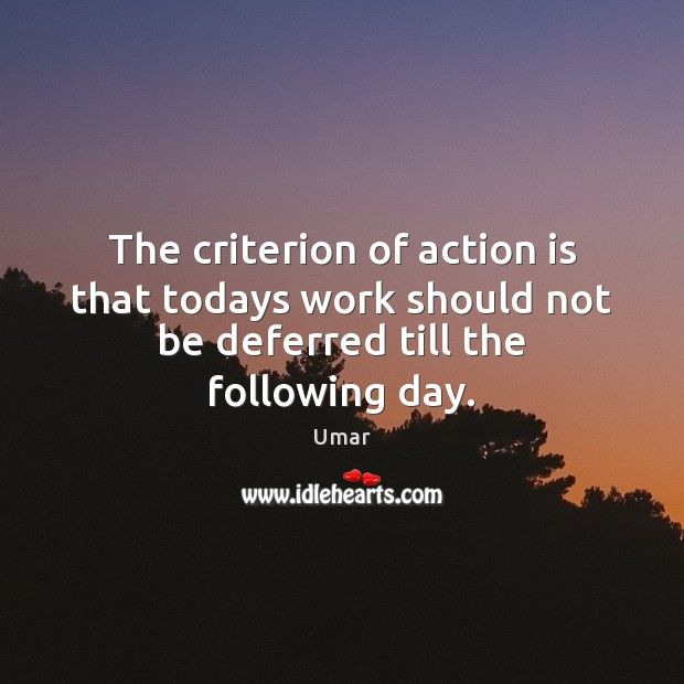 The criterion of action is that todays work should not be deferred till the following day. Image